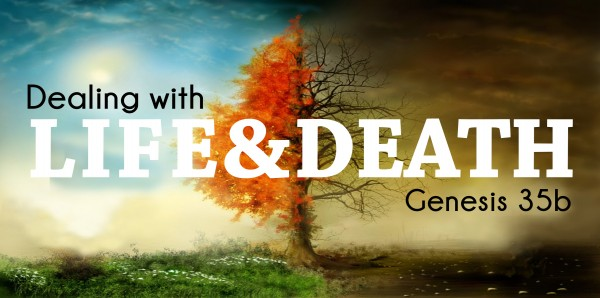 dealing-with-life-and-death-genesis-35bDealing with Life and Death (Genesis 35b)