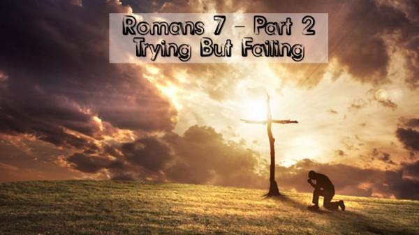 romans-7-part-2-trying-but-failingRomans 7 Part 2: Trying But Failing