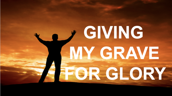 giving-my-grave-for-gloryGiving my grave for glory!