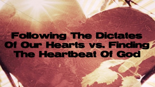 Following The Dictates Of Our Hearts vs Finding The Heartbeat Of God
