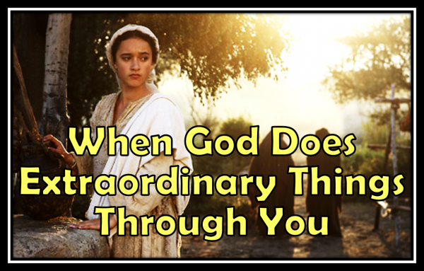 when-god-does-extraordinary-things-through-youWhen God Does Extraordinary Things Through You