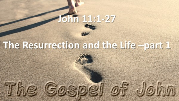 John Ch. 11 vs 01-27 (The Resurrection And The Life - Part 1)