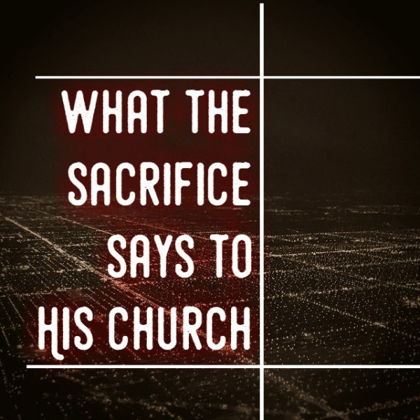What the sacrifice says to His church -Dec 18th,2016