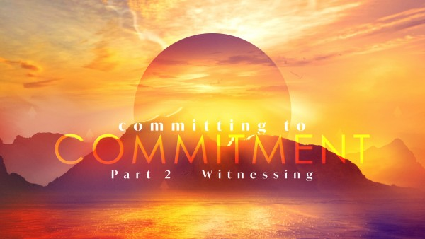 SERMON: Committing to Commitment, Part 2 - Witnessing