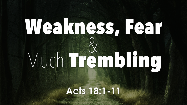 acts-18-weakness-fear-and-much-tremblingActs 18 Weakness, Fear, and Much Trembling
