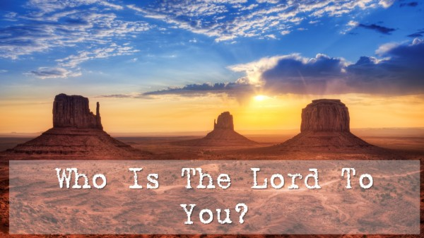 Who Is The Lord To You?