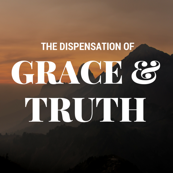 the-dispensation-of-grace-and-truth-pt-1The Dispensation of Grace and Truth Pt 1