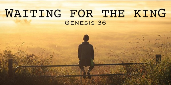Waiting for our King to Come (Genesis 36)