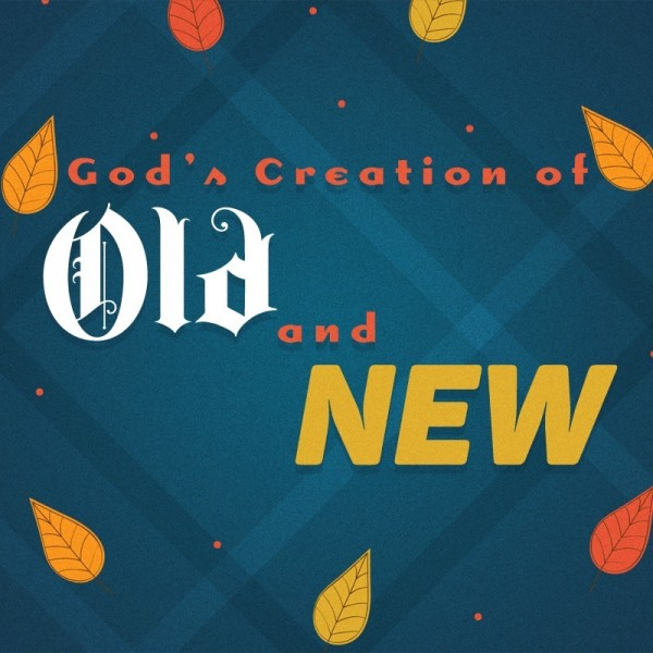 SERMON: God's Creation of Old and New