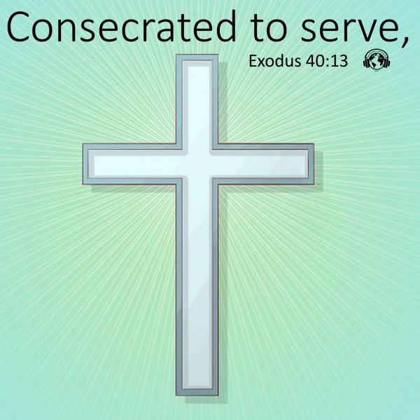 #57 Consecrated to serve, Exodus 40.13