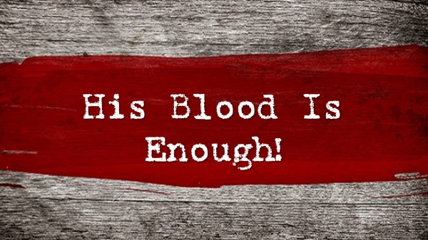 his-blood-is-enoughHis Blood Is Enough!