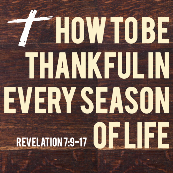 Revelation 7:9-17 - How To Be Thankful In Every Season of Life - John Tracy