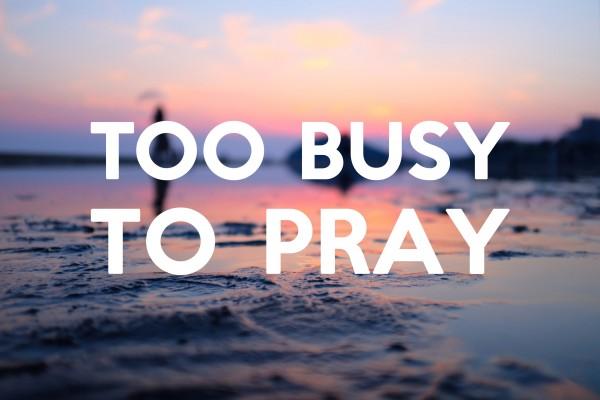 too-busy-to-prayToo Busy To Pray