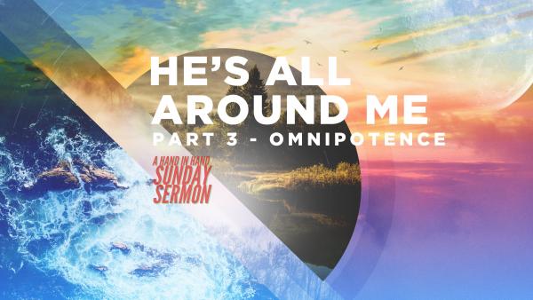 SERMON: He's All Around Me, Part 3 - Omnipotence