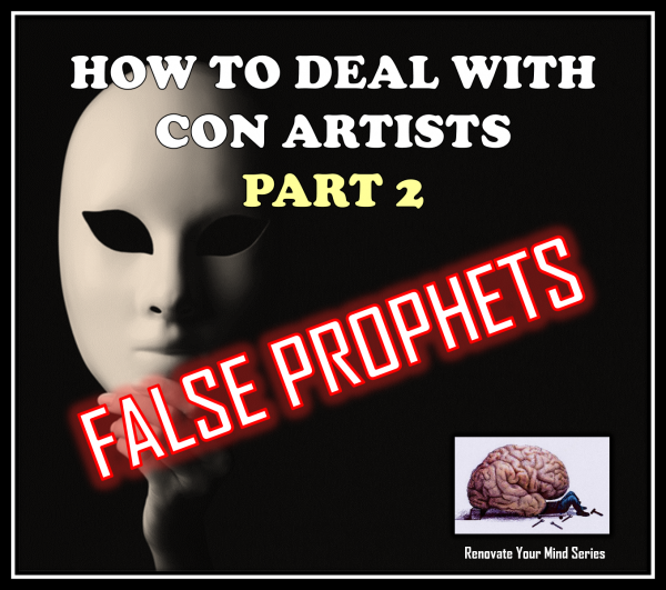 how-to-deal-with-con-artists-part-2-false-prophets-renovate-your-mind-seriesHow to Deal with Con Artists Part 2 - False Prophets (Renovate Your Mind Series)