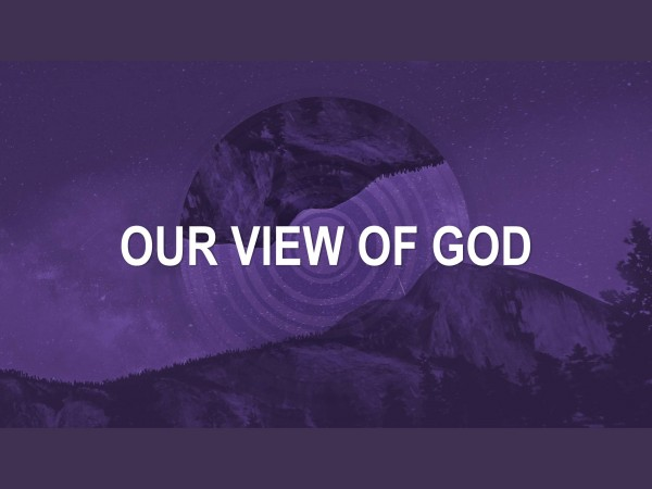 our-view-of-godOur View of God