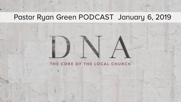 January 6, 2019 ~ DNA, The Core Of The Local Church - Part 1