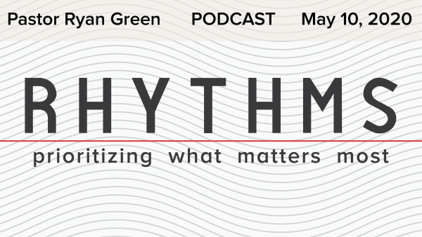 May 10, 2020 ~ Rhythms: Prioritizing What Matters Most