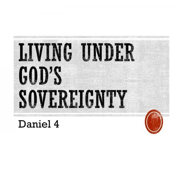living-under-gods-sovereignty-daniel-4Living Under God's Sovereignty (Daniel 4)