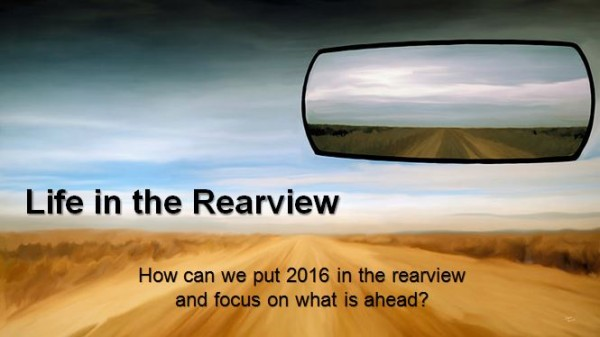 Life in the Rearview: How can we put 2016 in the rearview and focus on what is ahead?