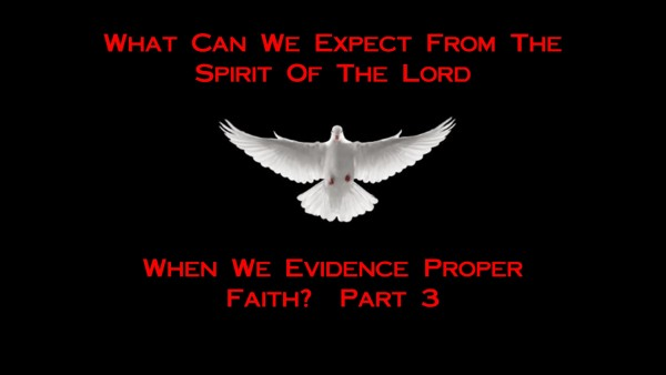 What Can We Expect From The Spirit Of The Lord When We Evidence Proper Faith? - Part 3