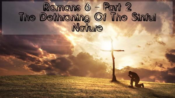 romans-6-part-2-dethroning-the-sinful-natureRomans 6 Part 2 Dethroning The Sinful Nature