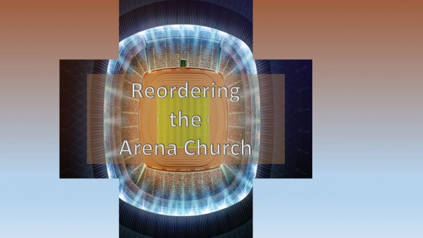 reordering-the-arena-churchReordering the Arena Church
