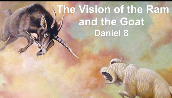 The Vision of the Ram & the Goat - Daniel 8