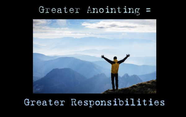 greater-anointing-greater-responsibilitiesGreater Anointing Greater Responsibilities