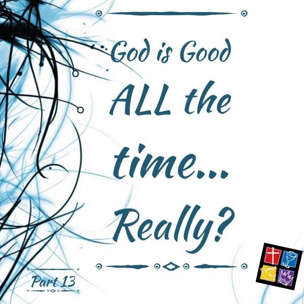 Is God really Good ALL the time? Part 13 Conclusion