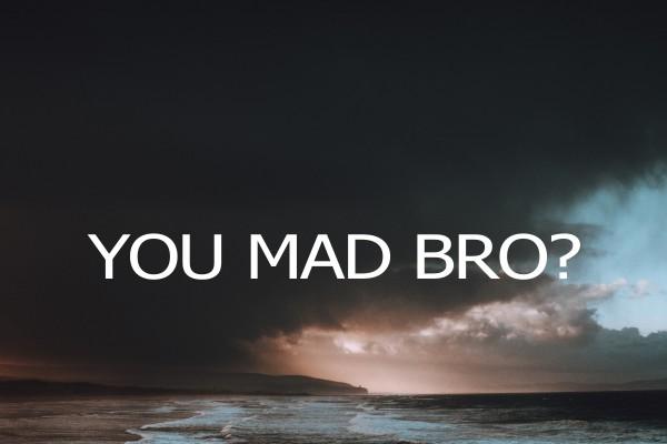 you-mad-bro-pt-1You Mad Bro? pt 1