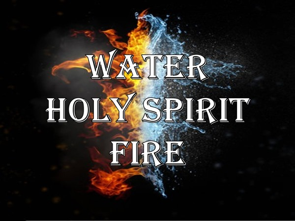 water-holy-spirit-fireWater, Holy Spirit, & Fire