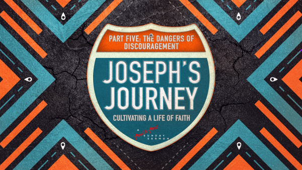 SERMON: Joseph's Journey, Part 5: The Dangers of Discouragement