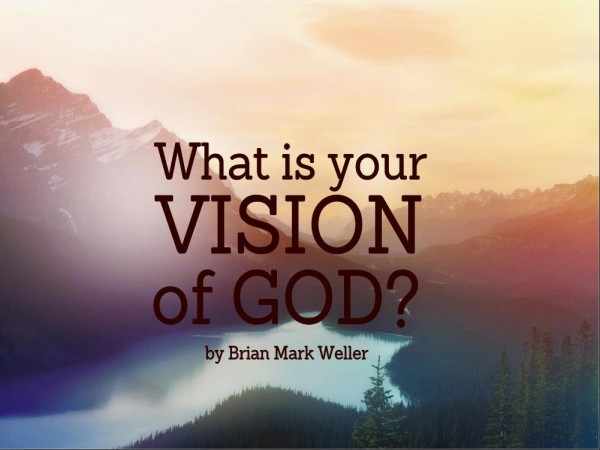 What is Your Vision of God? by Brian Mark Weller