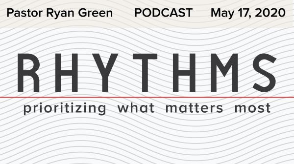 May 17, 2020 ~ Rhythms: Prioritizing What Matters Most Part2