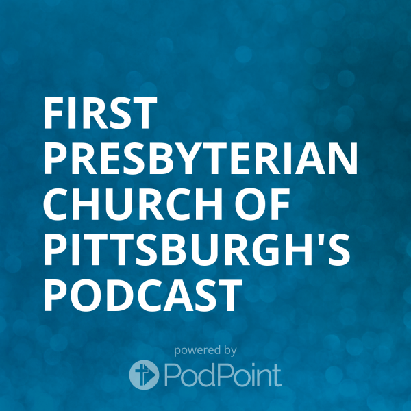 first-presbyterian-church-of-pittsburgh-podcastFirst Presbyterian Church of Pittsburgh's Podcast