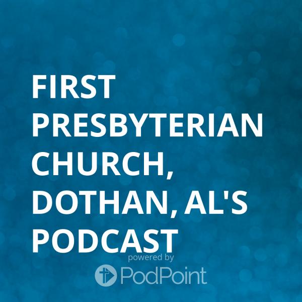 First Presbyterian Church, Dothan, AL's Podcast