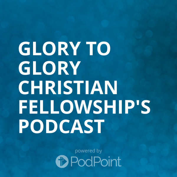 glory-to-glory-christian-fellowship-podcastGlory to Glory Christian Fellowship's Podcast