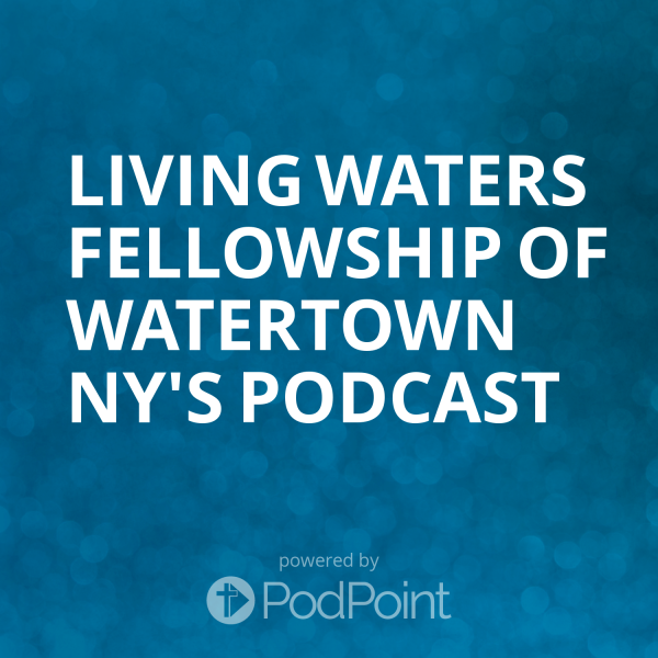 Living Waters Fellowship of Watertown NY's Podcast