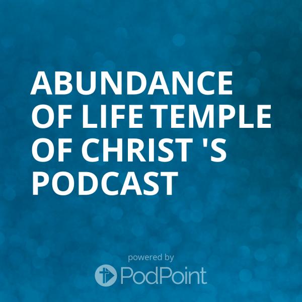 Abundance of Life Temple of Christ 's Podcast