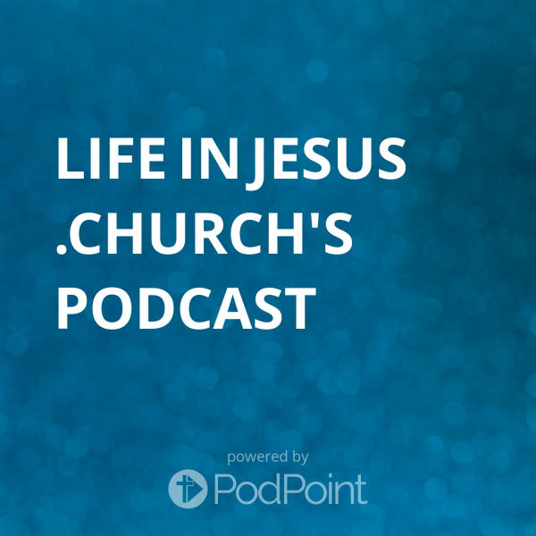 life-in-jesus-church-podcastLifeInJesus.church Podcast