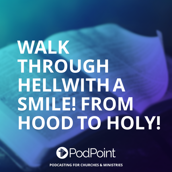 WALK THROUGH HELLWITH A SMILE! FROM  HOOD TO HOLY!