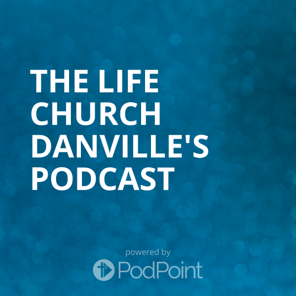 the-life-church-danville-podcastThe Life Church Danville's Podcast
